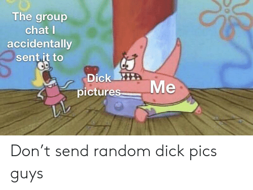 Dick Pics, Group Chat, and SpongeBob: The group  chat I  accidentally  sentit to  Dick HE  picture Don't send random dick pics guys