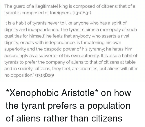 "Monopoly, Aliens, and Aristotle: The guard of a legitimatel king is composed of citizens: that of a  tyrant is composed of foreigners. (1310B31)  It is a habit of tyrants never to like anyone who has a spirit of  dignity and independence. The tyrant claims a monopoly of such  qualities for himself, he feels that anybody who asserts a rival  dignity, or acts with independence, is threatening his own  superiority and the despotic power of his tyranny: he hates him  accordingly as a subverter of his own authority. It is also a habit of  tyrants to prefer the company of aliens to that of citizens at table  and in society; citizens, they feel, are enemies, but aliens will offer  no opposition."" (1313B29) *Xenophobic Aristotle* on how the tyrant prefers a population of aliens rather than citizens"