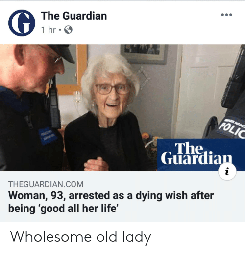Life, Good, and Guardian: The Guardian  1 hr  CER MANC  POLIC  The  Guardian  i  Woman, 93, arrested as a dying wish after  being 'good all her life'  THEGUARDIAN.COM Wholesome old lady