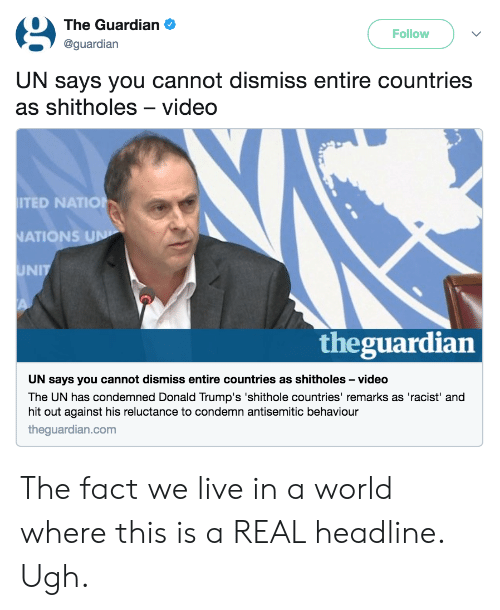 Ted, Guardian, and Live: The Guardian .  @guardian  Follow  UN says you cannot dismiss entire countries  as shitholes-video  TED NATIO  ATIONS  UNIT  theguardian  UN says you cannot dismiss entire countries as shitholes -video  The UN has condemned Donald Trump's 'shithole countries' remarks as 'racist' and  hit out against his reluctance to condemn antisemitic behaviour  theguardian.com The fact we live in a world where this is a REAL headline. Ugh.