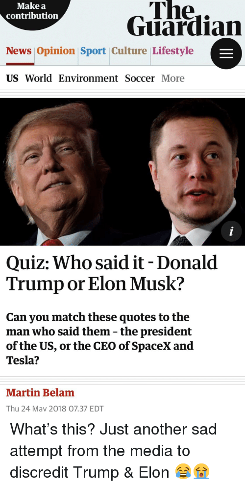 Donald Trump, Martin, and News: The..  Guardian  Make a  contribution  News Opinion Sport Culture Lifestyle  US World Environment Soccer More  Quiz: Who said it- Donald  Trump or Elon Musk?  Can you match these quotes to the  man who said them - the president  of the US, or the CEO of SpaceX and  Tesla?  Martin Belam  Thu 24 May 2018 07.37 EDT