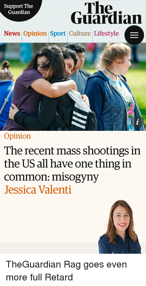 News, Common, and Guardian: The..  Guardian  Support The  Guardian  News Opinion Sport Culture Lifestyle  Opinion  The recent mass shootings in  the US all have one thing in  common: misogyny  Jessica Valenti