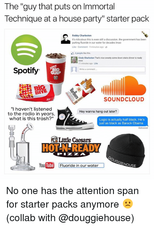 """Immortal Technique, Little Caesars, and Logic: The """"guy that puts on Immortal  Technique at a house party"""" starter pack  Robby Charleston  It's ridiculous this is even still a discussion..the government has been  putting fluoride in our water for decades Imao  Like . Comment , 9 minutes ago  4people like this.  Cindy Charleston That's nice sweety come down stairs dinner is ready  11 minutes ago Like  Write a comment  Spotify  ㄇㄧ  GULP  BiG  BITE  SOUNDCLOUD  """"I haven't listened  Hey wanna hang out later?  to the radio in years,  what is this trash?""""  Logic is actually half black. He's  just as black as Barack Obama  Delivered  Little Caesars  HOT-N-READY  PIZZA  EHOUSE  YouDin  Tube  Fluoride in our water No one has the attention span for starter packs anymore ☹️ (collab with @douggiehouse)"""