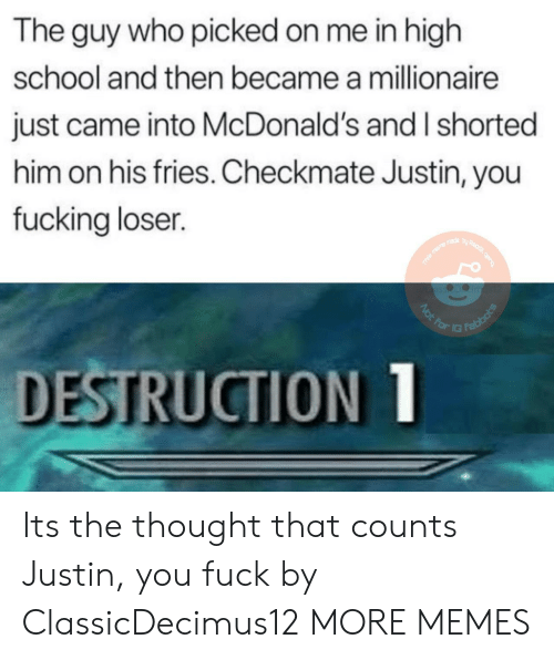 Dank, Fucking, and McDonalds: The guy who picked on me in high  school and then became a millionaire  just came into McDonald's and I shorted  him on his fries. Checkmate Justin, you  fucking loser.  DESTRUCTION Its the thought that counts Justin, you fuck by ClassicDecimus12 MORE MEMES