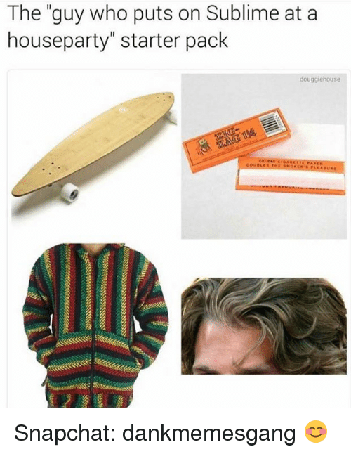 """Memes, Snapchat, and Sublime: The """"guy who puts on Sublime at a  houseparty"""" starter pack  douggiehouse Snapchat: dankmemesgang 😊"""