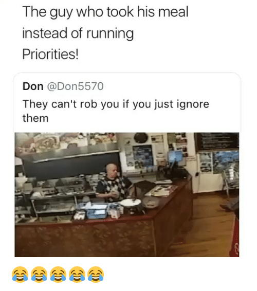 Girl Memes, Running, and Who: The guy who took his meal  instead of running  Priorities!  Don @Don5570  They can't rob you if you just ignore  them 😂😂😂😂😂