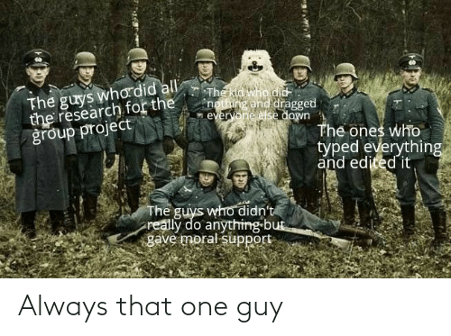 Dank Memes, All The, and Who: The guys who did all  the research for the  group project  The kid who did  nothing and dragged  everyone else down  The ones who  typed everything  and edited it,  The guys who didn't  really do anything but  gave moral support Always that one guy