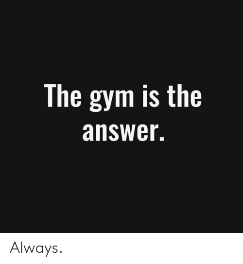 Gym, Answer, and Always: The gym is the  answer. Always.