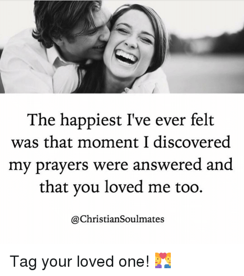 Memes, 🤖, and One: The happiest I've ever felt  was that moment I discovered  my prayers were answered and  that you loved me too.  @Christian Soulmates Tag your loved one! 💑