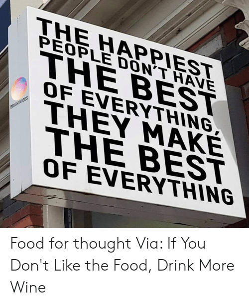 Food, Memes, and Wine: THE HAPPIEST  PEOPLE DON'T HAVE  THE BEST  OF EVERYTHING  THEY MAKE  THE BEST  OF EVERYTHING Food for thought  Via: If You Don't Like the Food, Drink More Wine