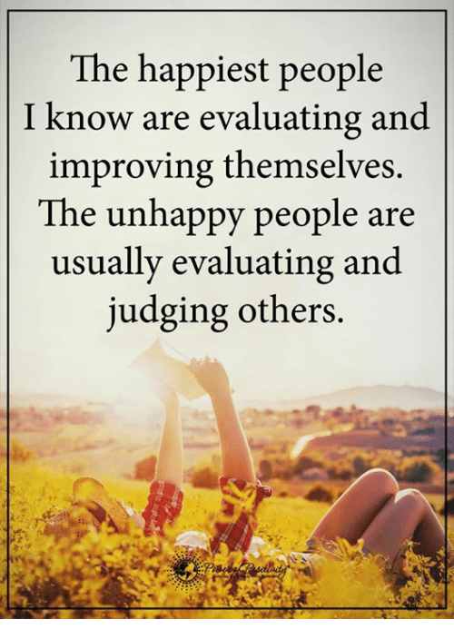 Memes, 🤖, and Judge: The happiest people  I know are evaluating and  improving themselves.  The unhappy people are  usually evaluating and  judging others.