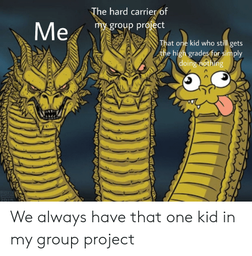 Dank Memes, Who, and Project: The hard carrier of  Me  my group project  That one kid who still gets  the high grades for simply  doing nothing  2019 We always have that one kid in my group project