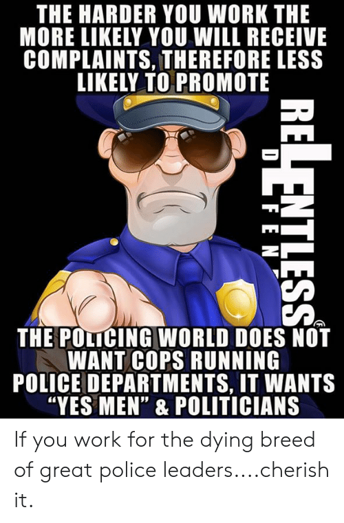 """Police, Work, and World: THE HARDER YOU WORK THE  MORE LIKELY YOU WILL RECEIVE  COMPLAINTS, THEREFORE LESS  LIKELY TO PROMOTE  THE POLICING WORLD DOES NOT  WANT COPS RUNNING  POLICE DEPARTMENTS, IT WANTS  """"YES MEN"""" & POLITICIANS If you work for the dying breed of great police leaders....cherish it."""
