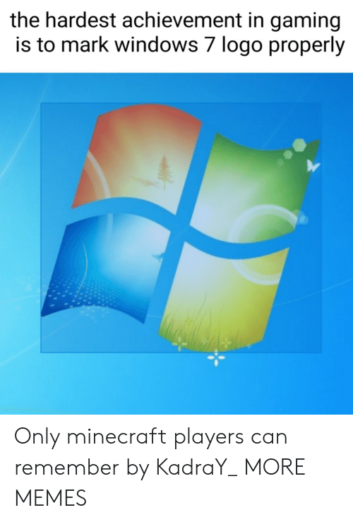 Dank, Memes, and Minecraft: the hardest achievement in gaming  is to mark windows 7 logo properly Only minecraft players can remember by KadraY_ MORE MEMES