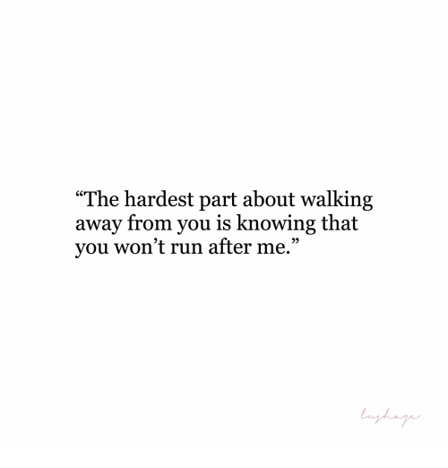 """Run, Knowing, and You: """"The hardest part about walking  away from you is knowing that  you won't run after me.""""  9)"""