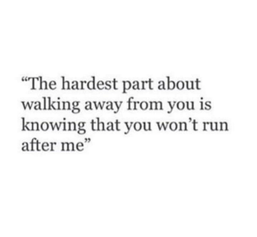 """Run, Knowing, and You: """"The hardest part about  walking away from you is  knowing that you won't run  after me""""  3"""