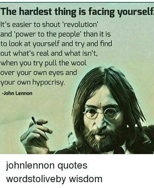 The Hardest Thing Is Facing Yourself Its Easier To Shout Revolution