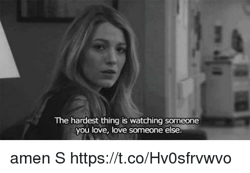 Love, Memes, and 🤖: The hardest thing is watching someone  you love, love someone else. amen S https://t.co/Hv0sfrvwvo