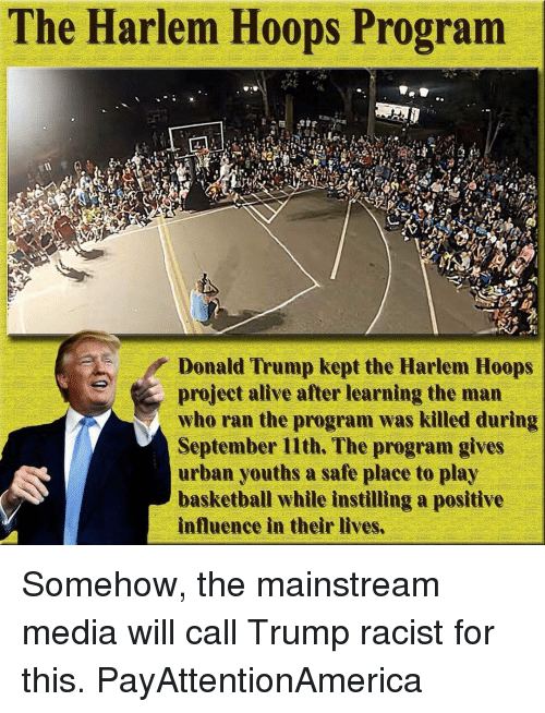 Alive, Memes, and Urban: The Harlem Hoops Program  Donald Trump kept the Harlem Hoops  project alive after learning the man  who ran the program was killed during  September 11th. The program gives  urban youths a safe place to play  basketball while instilling a positive  influence in their lives. Somehow, the mainstream media will call Trump racist for this. PayAttentionAmerica