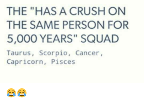 The HAS a CRUSH ON THE SAME PERSON FOR 5000 YEARS SQUAD Taurus