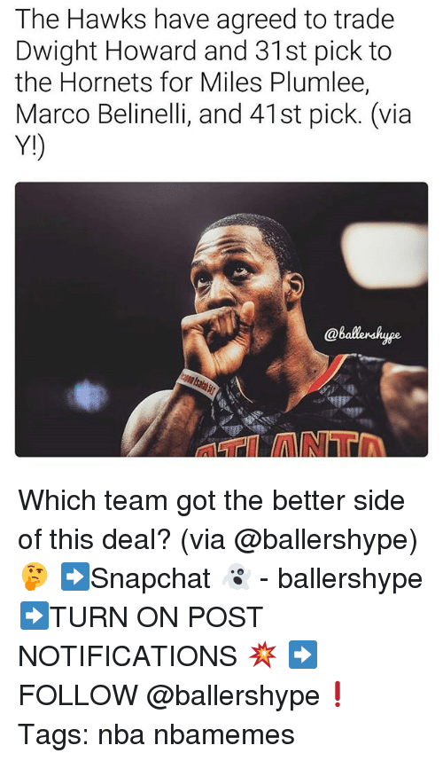 Dwight Howard, Nba, and Hawks: The Hawks have agreed to trade  Dwight Howard and 31st pick to  the Hornets for Miles Plumlee,  Marco Belinelli, and 41st pick. (via  Y!)  @balersk Which team got the better side of this deal? (via @ballershype)🤔 ➡Snapchat 👻 - ballershype ➡TURN ON POST NOTIFICATIONS 💥 ➡ FOLLOW @ballershype❗ Tags: nba nbamemes