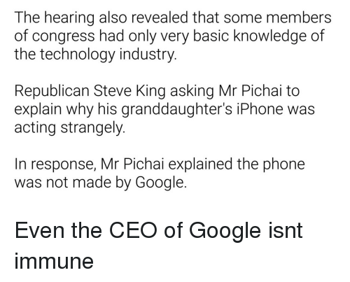 Google, Iphone, and Phone: The hearing also revealed that some members  of congress had only very basic knowledge of  the technology industry.  Republican Steve King asking Mr Pichai to  explain why his granddaughter's iPhone was  acting strangely.  In response, Mr Pichai explained the phone  was not made by Google. Even the CEO of Google isnt immune
