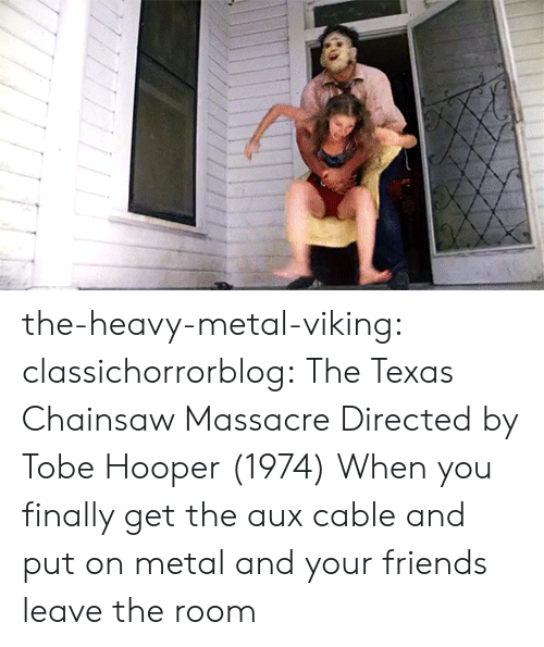 Friends, Tumblr, and Blog: the-heavy-metal-viking:  classichorrorblog:   The Texas Chainsaw MassacreDirected by Tobe Hooper (1974)    When you finally get the aux cable and put on metal and your friends leave the room