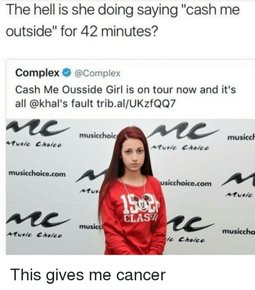 """Complex, Music, and Cancer: The hell is she doing saying """"cash me  outside"""" for 42 minutes?  Complex @Complex  Cash Me Ousside Girl is on tour now and it's  all @khal's fault trib.al/UKzfQQ7  musicchoic  musicch  tusic Choice  ntie Choice  musicchoice.com  usicchoice.com  Atu  Atusic  CLAS  musice  musiccho  music Choice  ic Choice <p>This gives me cancer</p>"""
