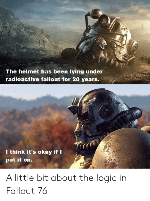 Logic, Fallout, and Okay: The helmet has been lying under  radioactive fallout for 20 years.  l think it's okay ifI  put it on. A little bit about the logic in Fallout 76