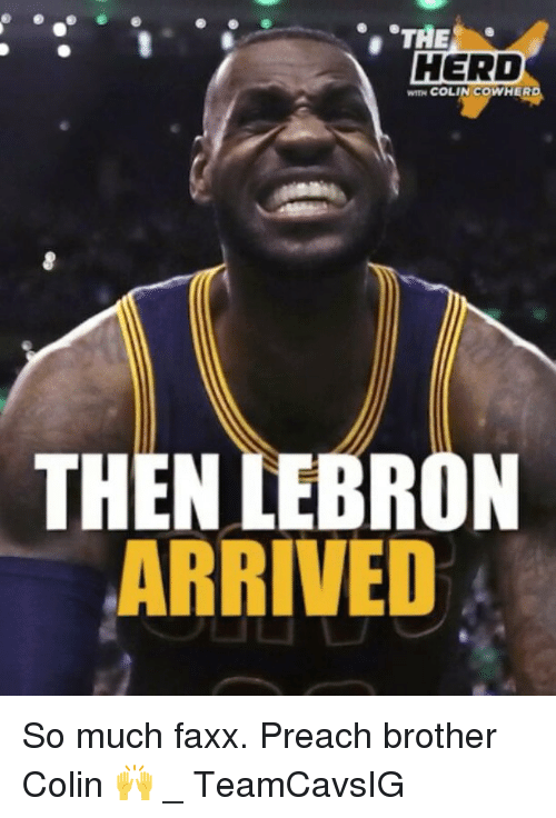 Memes, Preach, and Lebron: THE  HERD  N COLIN COWHERD  THEN LEBRON  ARRIVED So much faxx. Preach brother Colin 🙌 _ TeamCavsIG