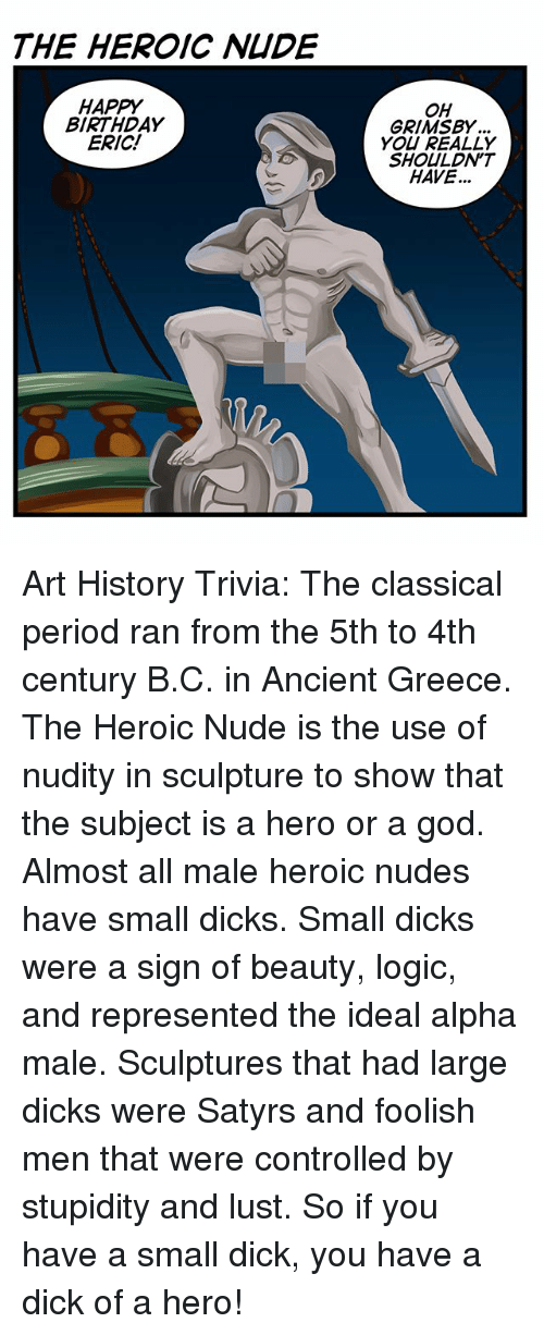Birthday, Dicks, and God: THE HEROIC NIDE  HAPPY  BIRTHDAY  ERIC!  OH  GRIMSBY  YOU REALLY  SHOULDN'T  HAVE... Art History Trivia: The classical period ran from the 5th to 4th century B.C. in Ancient Greece. The Heroic Nude is the use of nudity in sculpture to show that the subject is a hero or a god. Almost all male heroic nudes have small dicks. Small dicks were a sign of beauty, logic, and represented the ideal alpha male. Sculptures that had large dicks were Satyrs and foolish men that were controlled by stupidity and lust. So if you have a small dick, you have a dick of a hero!