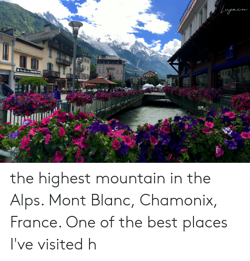 Best, France, and Mont Blanc: the highest mountain in the Alps. Mont Blanc, Chamonix, France. One of the best places I've visited h