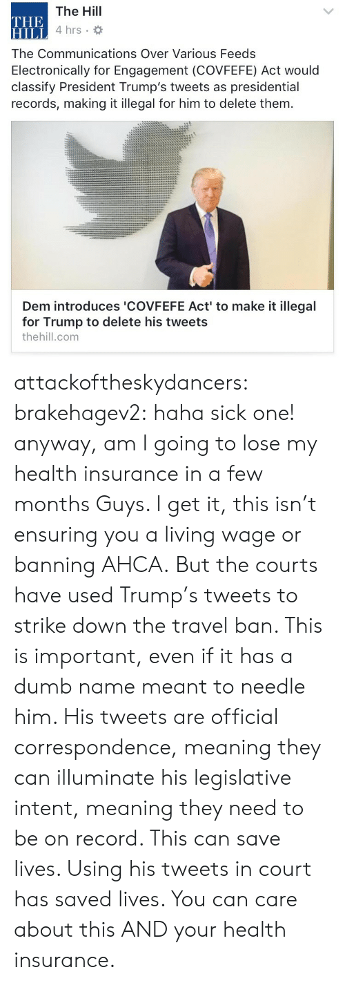 Dumb, Tumblr, and Blog: The Hill  4 hrs  THE  HILL  The Communications Over Various Feeds  Electronically for Engagement (COVFEFE) Act would  classify President Trump's tweets as presidential  records, making it illegal for him to delete them.  Dem introduces 'COVFEFE Act' to make it illegal  for Trump to delete his tweets  thehill.com attackoftheskydancers:  brakehagev2: haha sick one! anyway, am I going to lose my health insurance in a few months  Guys. I get it, this isn't ensuring you a living wage or banning AHCA. But the courts have used Trump's tweets to strike down the travel ban. This is important, even if it has a dumb name meant to needle him. His tweets are official correspondence, meaning they can illuminate his legislative intent, meaning they need to be on record. This can save lives. Using his tweets in court has saved lives. You can care about this AND your health insurance.