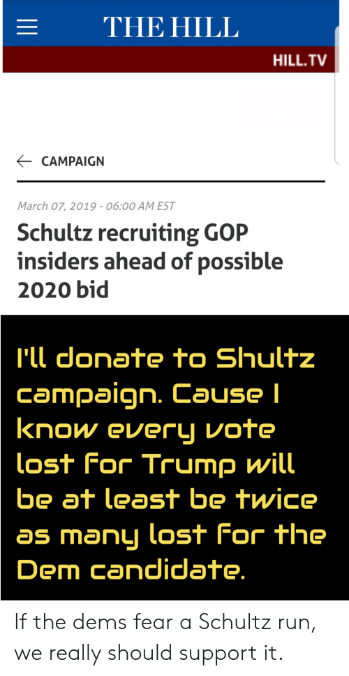Run, Lost, and Trump: THE HILL  HILL.TV  CAMPAIGN  March 07, 2019-06:00 AM EST  Schultz recruiting GOP  insiders ahead of possible  2020 bid  'll donate to Shultz  Campaign. Cause l  know every vote  lost For Trump will  be at least be twice  as manLi Lost For The  Dem candidlate If the dems fear a Schultz run, we really should support it.