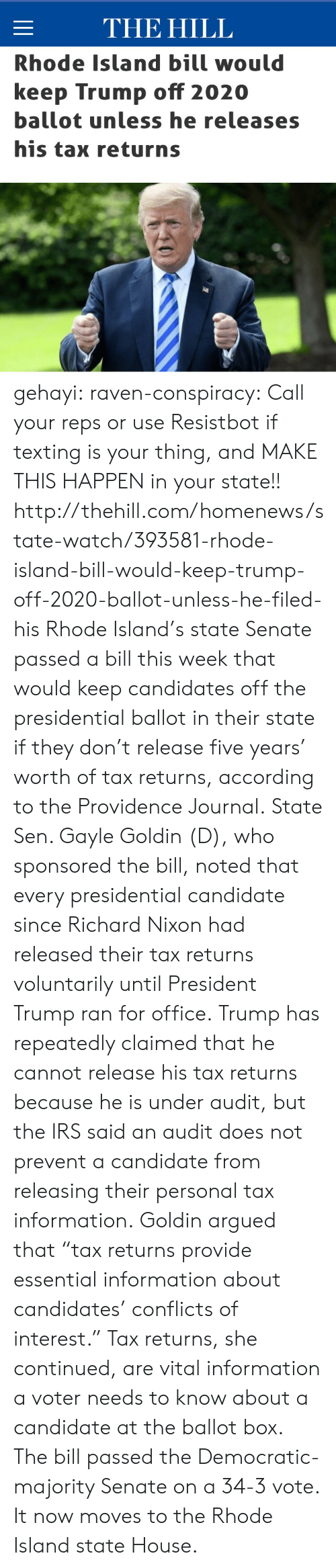 """Donald Trump, Irs, and News: THE HILL  Rhode Island bill would  keep Trump off 2020  ballot unless he releases  his tax returns gehayi:  raven-conspiracy:  Call your reps or use Resistbot if texting is your thing, and MAKE THIS HAPPEN in your state!!  http://thehill.com/homenews/state-watch/393581-rhode-island-bill-would-keep-trump-off-2020-ballot-unless-he-filed-his   Rhode Island's state Senate passed a bill this week that would keep candidates off the presidential ballot in their state if they don't release five years' worth of tax returns, according to the Providence Journal. State Sen. Gayle Goldin (D), who sponsored the bill, noted that every presidential candidate since Richard Nixon had released their tax returns voluntarily until President Trump ran for office. Trump has repeatedly claimed that he cannot release his tax returns because he is under audit, but the IRS said anaudit does not prevent a candidatefrom releasing their personal tax information. Goldin argued that """"tax returns provide essential information about candidates' conflicts of interest."""" Tax returns, she continued, are vital information a voter needs to know about a candidate at the ballot box. The bill passed the Democratic-majority Senate on a 34-3 vote. It now moves to the Rhode Island state House."""