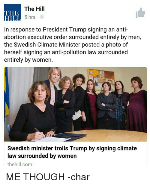 Memes, The Hills, and 🤖: The Hill  THE  5 hrs  HILL  In response to President Trump signing an anti-  abortion executive order surrounded entirely by men,  the Swedish Climate Minister posted a photo of  herself signing an anti-pollution law surrounded  entirely by women.  Swedish minister trolls Trump by signing climate  law surrounded by women  the hill.com ME THOUGH -char