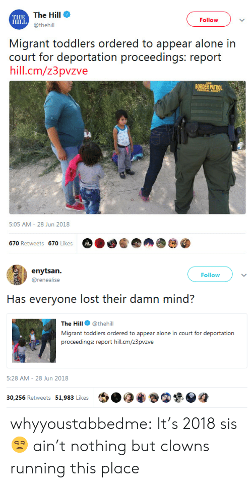 Being Alone, Tumblr, and Lost: THE  HILL  The Hill  @thehill  Follow  Migrant toddlers ordered to appear alone in  hill.cm/z3pvzve  BORDER PATROL  5:05 AM - 28 Jun 2018   Follow  @renealise  Has everyone lost their damn mind?  The Hill @thehill  Migrant toddlers ordered to appear alone in court for deportation  proceedings: report hill.cm/z3pvzve  ia  5:28 AM- 28 Jun 2018  30,256 Retweets 51,983 Likes  ฎ whyyoustabbedme: It's 2018 sis 😒 ain't nothing but clowns running this place