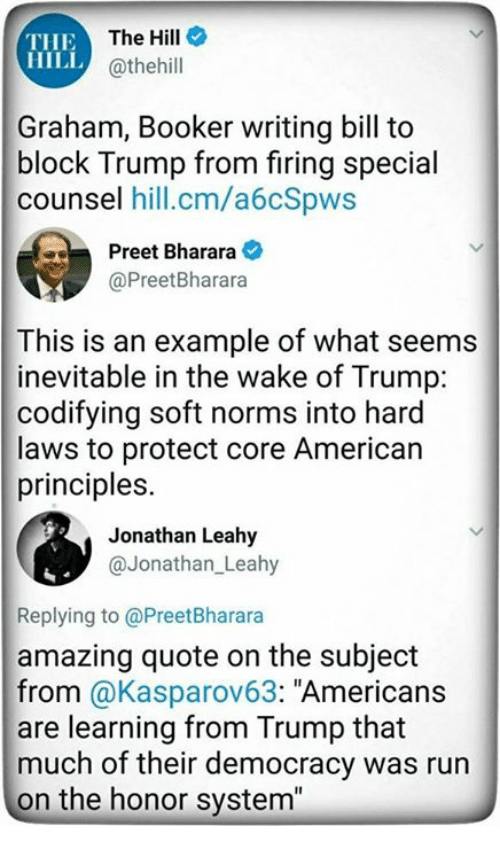 "Run, American, and Trump: THE  HILL  The Hill  @thehill  Graham, Booker writing bill to  block Trump from firing special  counsel hill.cm/a6cSpws  Preet Bhararaネ  @PreetBharara  This is an example of what seems  inevitable in the wake of Trump:  codifying soft norms into hard  laws to protect core American  principles.  Jonathan Leahy  @Jonathan Leahy  Replying to @PreetBharara  amazing quote on the subject  from @Kasparov63: ""Americans  are learning from Trump that  much of their democracy was run  on the honor system"""