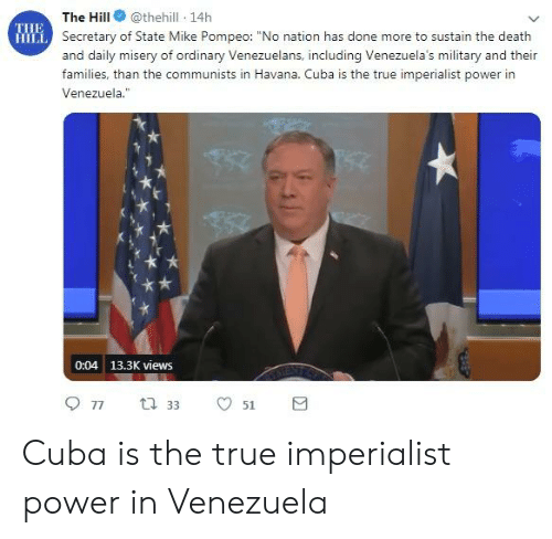 "True, Cuba, and Death: The Hill @thehill 14h  Secretary of State Mike Pompeo: ""No nation has done more to sustain the death  and daily misery of ordinary Venezuelans, including Venezuela's military and their  families, than the communists in Havana. Cuba is the true imperialist power in  Venezuela.""  IE  0:04 13.3K views Cuba is the true imperialist power in Venezuela"