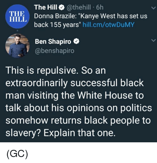 """Kanye, Memes, and Politics: The Hill @thehill 6h  Donna Brazile: """"Kanye West has set us  back 155 years"""" hill.cm/otwDuMY  THE  HILL  Ben Shapiro e  @benshapiro  This is repulsive. So an  extraordinarily successful black  man visiting the White House to  talk about his opinions on politics  somehow returns black people to  slavery? Explain that one (GC)"""