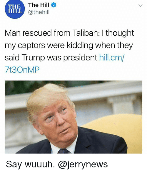 Funny, Trump, and Thought: The Hill  @thehill  THE  HILL  i.  Man rescued from Taliban: I thought  my captors were kidding when they  said Trump was president hill.cm/  7t3OnMP Say wuuuh. @jerrynews