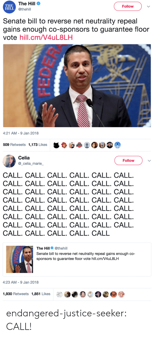 Tumblr, Blog, and Justice: THE  HILLC  The Hill  @thehill  Follow  Senate bill to reverse net neutrality repeal  gains enough co-sponsors to guarantee floor  vote hill.cm/V4uL8LH  4:21 AM-9 Jan 2018  509 Retweets 1,173 Likes   Celia  Follow  celia marie  CALL. CALL. CALL. CALL. CALL. CALL  CALL. CALL. CALL. CALL. CALL. CALL  CALL. CALL. CALL. CALL. CALL. CALL  CALL. CALL. CALL. CALL. CALL. CALL  CALL. CALL. CALL. CALL. CALL. CALL  CALL. CALL. CALL. CALL. CALL. CALL  CALL. CALL. CALL. CALL. CALL. CALL  CALL. CALL. CALL. CALL. CALL  The Hill Φ @thehill  Senate bill to reverse net neutrality repeal gains enough co-  sponsors to guarantee floor vote hill.cm/V4uL8LH  4:23 AM-9 Jan 2018  1,930 Retweets 1,851 Likese endangered-justice-seeker: CALL!