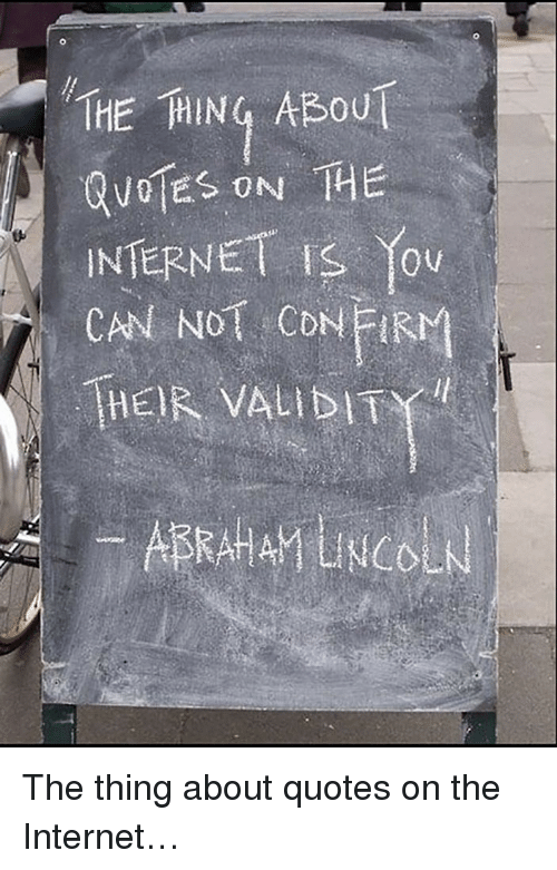 Internet, Quotes, and The Thing: THE HING ABOU  NTERNET IS You  CAN NOT CONFIM  THEIR VALIDITY <p>The thing about quotes on the Internet…</p>