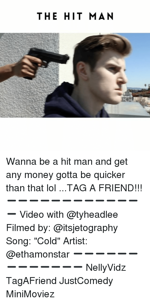 """Memes, 🤖, and Song: THE HIT MAN Wanna be a hit man and get any money gotta be quicker than that lol ...TAG A FRIEND!!! ➖➖➖➖➖➖➖➖➖➖➖➖➖ Video with @tyheadlee Filmed by: @itsjetography Song: """"Cold"""" Artist: @ethamonstar ➖➖➖➖➖➖➖➖➖➖➖➖➖ NellyVidz TagAFriend JustComedy MiniMoviez"""