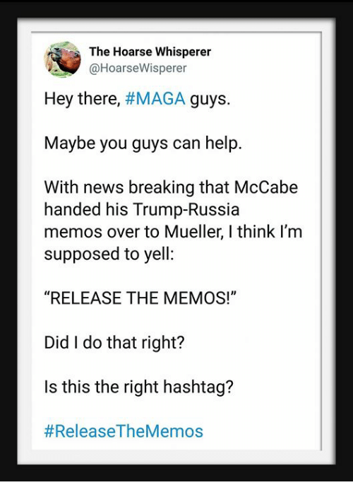 """News, Help, and Russia: The Hoarse Whisperer  @HoarseWisperer  Hey there, #MAGA guys.  Maybe you guys can help.  With news breaking that McCabe  handed his Trump-Russia  memos over to Mueller, I think I'm  supposed to yell:  """"RELEASE THE MEMOS!""""  Did I do that right?  Is this the right hashtag?"""