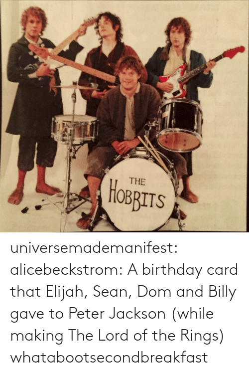 Birthday, The Lord of the Rings, and Tumblr: THE  HOBRITS universemademanifest:  alicebeckstrom:  A birthday card that Elijah, Sean, Dom and Billy gave to Peter Jackson (while making The Lord of the Rings)  whatabootsecondbreakfast