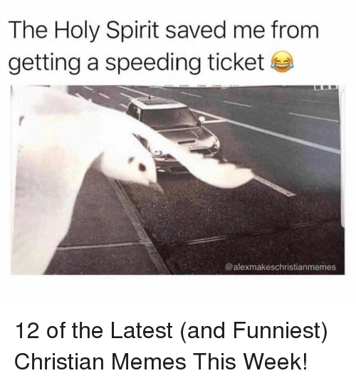 Memes, Spirit, and Christian Memes: The Holy Spirit saved me from  getting a speeding ticket  @alexmakeschristianmemes 12 of the Latest (and Funniest) Christian Memes This Week!