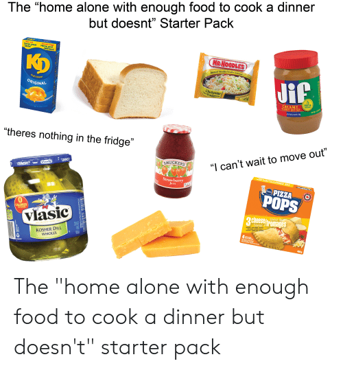 """Being Alone, Food, and Home Alone: The """"home alone with enough food to cook a dinner  but doesnt"""" Starter Pack  New Look  Same great  taste!  Nouvelle image  Même gout  délicieux!  MR.NOODLES  Kp  Instant Noodles/Nouilles Instantanées  Jif  Kraft Dinner  ORIGINAL  Chicken  Poulet  S SGET2-REE ge  7g  858  PROTEIN  PER SERVING  CREAMY  PEANUT BUTTER  T WT 40 02 (2288 02 1.130k  MACARONI &CHEESE MACARONILET FROMAGE  225g  """"theres nothing in the fridge""""  SMUCKERS  """"I can't wait to move out""""  """"CAUNCHS  Vasic  RUNCHY!""""  Strawberry  Jam  PIZZA  Pillsbory  POPS  0  3 cheese/fromages  CALORIES  PER SERVING  flavour  Vlasic  I Dill  TASTE  mozarella while cheddar provalane  pica toppinggaraiture à gizza  marara cheddar tane prevolane  7h pack  BIG CRUNCH SINCE 1942  4  KOSHER DILL  WHOLES  Bizes seacks  las cellations  EEP FROZERARDEN CONSELE  cOK THNGLEC  SGESTEERING PESEOs atE  REBT  KEPRER  946 6d  400 g  1R1E-40003012  FAT ANO SATURATED FAOUTSHT The """"home alone with enough food to cook a dinner but doesn't"""" starter pack"""