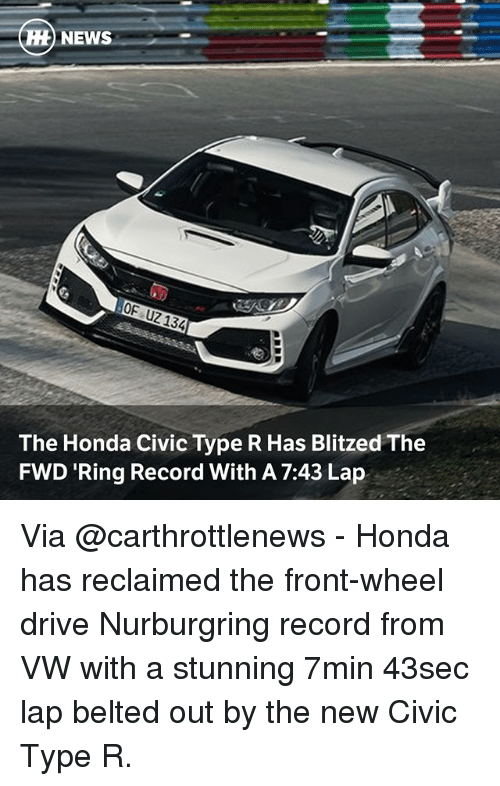 Honda, Memes, and Drive: The Honda Civic Type R Has Blitzed The  FWD Ring Record With A 7:43 Lap Via @carthrottlenews - Honda has reclaimed the front-wheel drive Nurburgring record from VW with a stunning 7min 43sec lap belted out by the new Civic Type R.