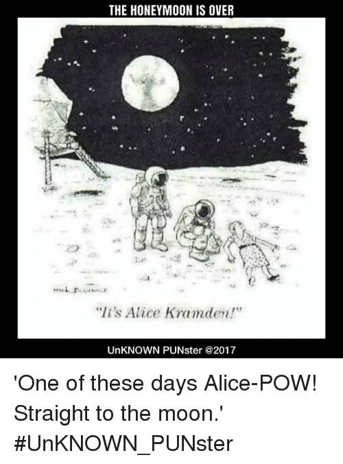 The Honeymoon Is Over Its Alice Kramden Unknown Punster One Of